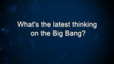 What's the latest thinking on the Big Bang?